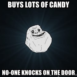 Forever Alone - buys lots of candy no-one knocks on the door