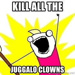 X ALL THE THINGS - KILL ALL THE  JUGGALO CLOWNS