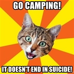 Bad Advice Cat - Go camping! It doesn't end in suicide!
