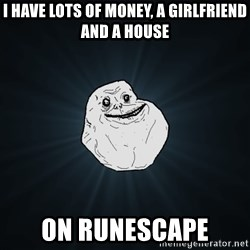Forever Alone - i have lots of money, a girlfriend and a house on runescape.
