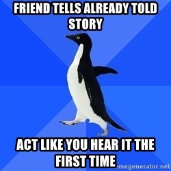 Socially Awkward Penguin - friend tells already told story act like you hear it the first time