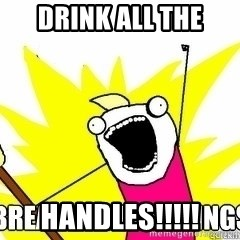 Break All The Things - DRINK ALL THE Handles!!!!!