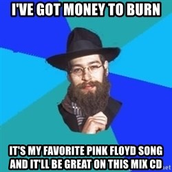 Barry The Jew - I've got money to burn It's my favorite pink floyd song and it'll be great on this mix cd