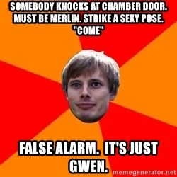 "Oblivious Arthur - somebody knocks at chamber door. MUST BE MERLIN. STRIKE A SEXY POSE. ""COME"" false alarm.  it's just gwen."