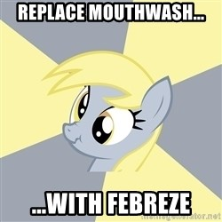 Badvice Derpy - replace mouthwash... ...with febreze