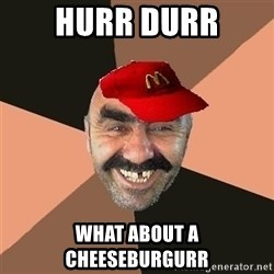provincial man with mc cap - hurr durr what about a cheeseburgurr