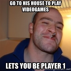 Good Guy Greg - go to his house to play videogames lets you be player 1