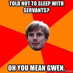 Oblivious Arthur - Told not to sleep with servants? oh you mean gwen.