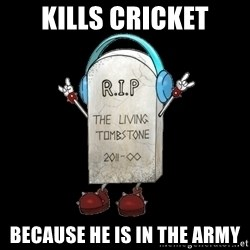 Tombstone - kills cricket because he is in the army