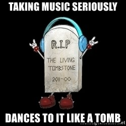 Tombstone - taking music seriously Dances to it like a tomb