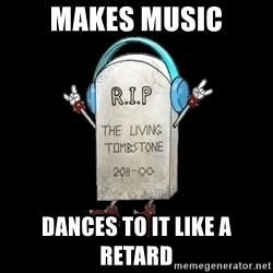 Tombstone - makes music dances to it like a retard