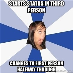 Annoying Facebook Girl - STARTS STATUS IN THIRD PERSON CHANGES TO FIRST PERSON HALFWAY THROUGH