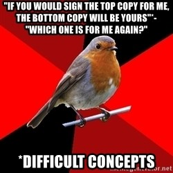 "Retail Robin - ""If you would sign the top copy for me, the bottom copy will be yours""*- ""Which one is for me again?"" *Difficult concepts"
