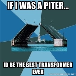 piter - if i was a piter... id be the best transformer ever