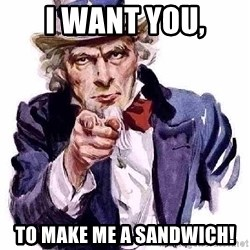Uncle Sam Says - I want you, to make me a sandwich!