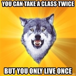 Courage Wolf - You can Take a class twice but you only live once