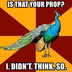 Thespian Peacock - is that your prop? I. didn't. think. so.