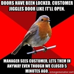 Retail Robin - Doors have been locked. Customer jiggles door like it'll open. Manager sees customer, lets them in anyway even though we closed 5 minutes ago.