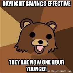 Pedobear - DAYLIGHT SAVINGS EFFECTIVE THEY ARE NOW ONE HOUR YOUNGER