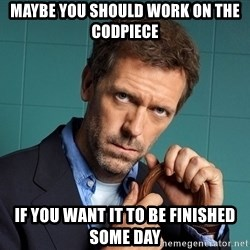 Gregory House M.D. - Maybe you should work on the CODPIECE If you want it to BE finished some DAY