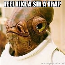 Its A Trap - feel like a sir a trap