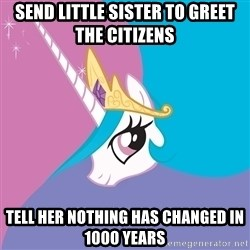 Celestia - Send little sister to greet the citizens Tell her nothing has changed in 1000 years