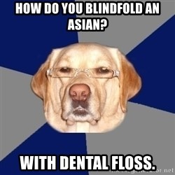 Racist Dawg - How do you blindfold an Asian?  With dental floss.