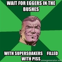 Asshole Guy Gardner - wait for eggers in the bushes with supersoakers     filled with piss
