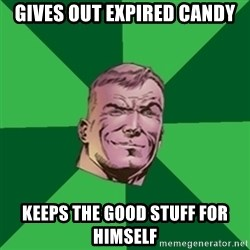 Asshole Guy Gardner - gives out expired candy keeps the good stuff for himself