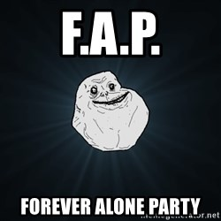 Forever Alone - F.A.P. Forever Alone Party