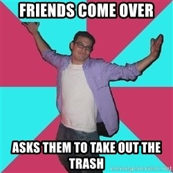Douchebag Roommate - friends come over asks them to take out the trash