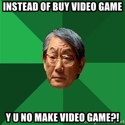 High Expectations Asian Father - instead of buy video game y u no make video game?!