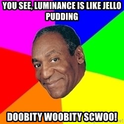 Advice Bill Cosby - you see, luminance is like jello pudding Doobity woobity scwoo!