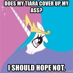 Celestia - does my tiara cover up my ass? i should hope not.