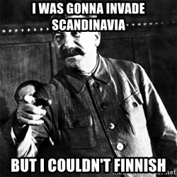 Joseph Stalin - i was gonna invade scandinavia but i couldn't finnish