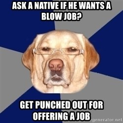 Racist Dawg - Ask a native if he wants a blow job? get punched out for offering a job