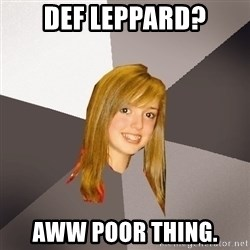 Musically Oblivious 8th Grader - DEf leppard? aww poor thing.
