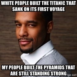 The Irrational Black Man - white people built the titanic that sank on its first voyage my people built the pyramids that are still standing strong