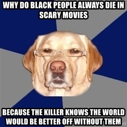 Racist Dawg - why do black people always die in scary movies because The killer knows the world would be better off without them