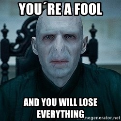 Voldemort - you´re a fool and you will lose everything