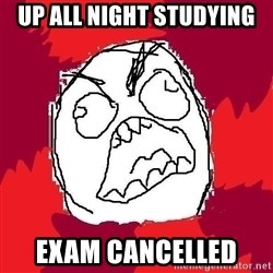 Rage FU - Up all night studying exam cancelled