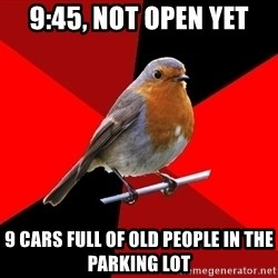Retail Robin - 9:45, not open yet 9 cars full of old people in the parking lot