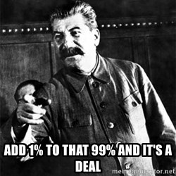 Joseph Stalin -  Add 1% to that 99% and it's a deal