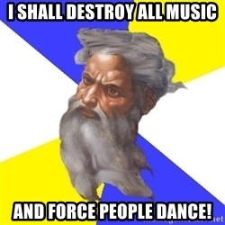 God - i shall destroy all music and force people dance!