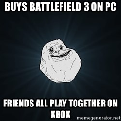 Forever Alone - Buys battlefield 3 on PC friends all play together on xbox