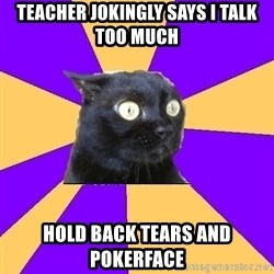 Anxiety Cat - teacher jokingly says i talk too much hold back tears and pokerface