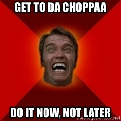 Angry Arnold - Get to da choppaa do it now, not later