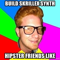 hipster sai - BUILD SKRILLEX SYNTH HIPSTER FRIENDS LIKE
