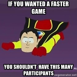 Captain Hindsight - If you wanted a faster game you shouldn't  have this many participants