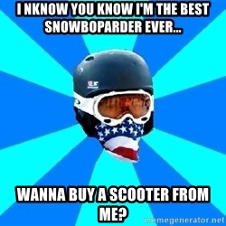 Typical snowboarder - i nknow you know i'm the best snowboparder ever... wanna buy a scooter from me?